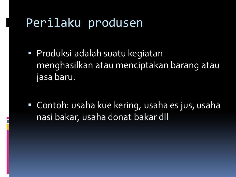 Perilaku produsen  Produksi adalah suatu kegiatan menghasilkan atau menciptakan barang atau jasa baru.  Contoh: usaha kue kering, usaha es jus, usah