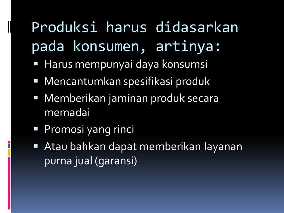 Produksi harus didasarkan pada konsumen, artinya:  Harus mempunyai daya konsumsi  Mencantumkan spesifikasi produk  Memberikan jaminan produk secara memadai  Promosi yang rinci  Atau bahkan dapat memberikan layanan purna jual (garansi)