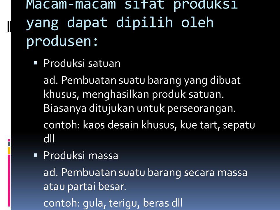 Macam-macam sifat produksi yang dapat dipilih oleh produsen:  Produksi satuan ad. Pembuatan suatu barang yang dibuat khusus, menghasilkan produk satu