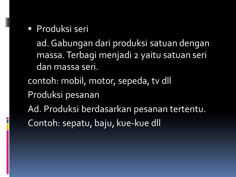  Produksi seri ad. Gabungan dari produksi satuan dengan massa. Terbagi menjadi 2 yaitu satuan seri dan massa seri. contoh: mobil, motor, sepeda, tv d