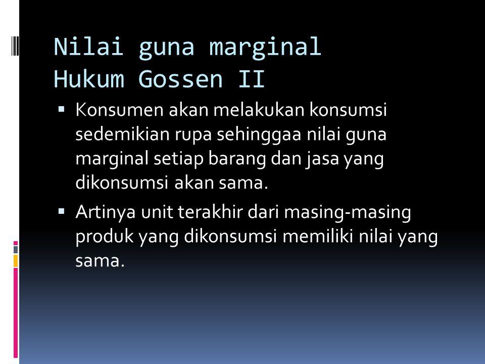 Nilai guna marginal Hukum Gossen II  Konsumen akan melakukan konsumsi sedemikian rupa sehinggaa nilai guna marginal setiap barang dan jasa yang dikon