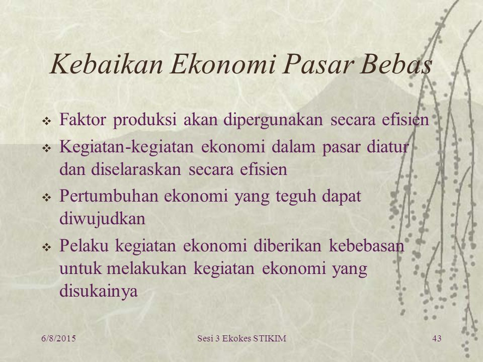 6/8/2015Sesi 3 Ekokes STIKIM43 Kebaikan Ekonomi Pasar Bebas  Faktor produksi akan dipergunakan secara efisien  Kegiatan-kegiatan ekonomi dalam pasar