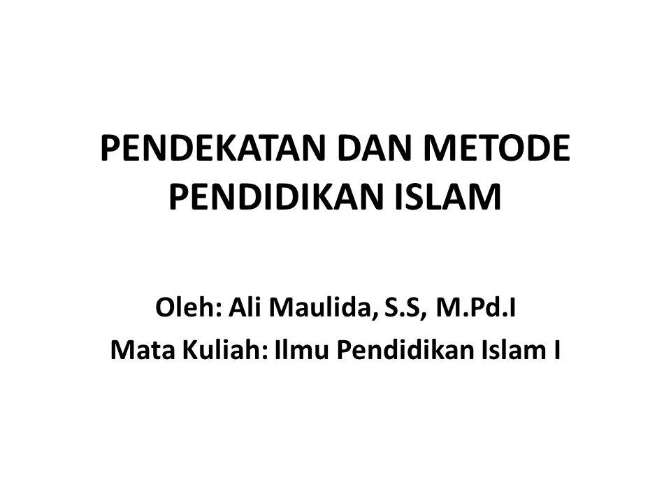 PENDEKATAN DAN METODE PENDIDIKAN ISLAM Oleh: Ali Maulida, S.S, M.Pd.I Mata Kuliah: Ilmu Pendidikan Islam I