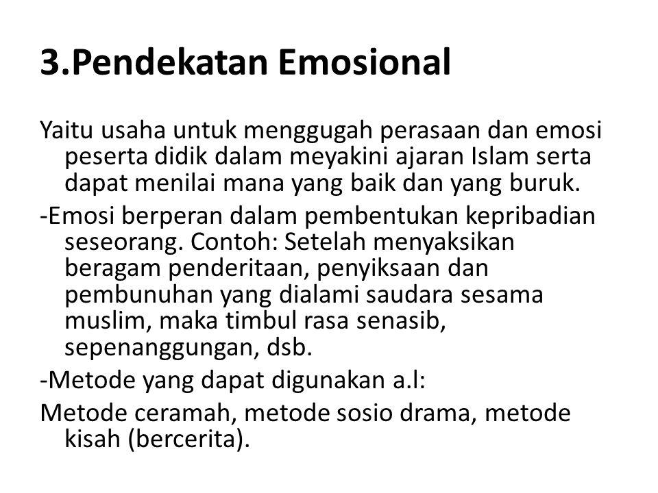 3.Pendekatan Emosional Yaitu usaha untuk menggugah perasaan dan emosi peserta didik dalam meyakini ajaran Islam serta dapat menilai mana yang baik dan