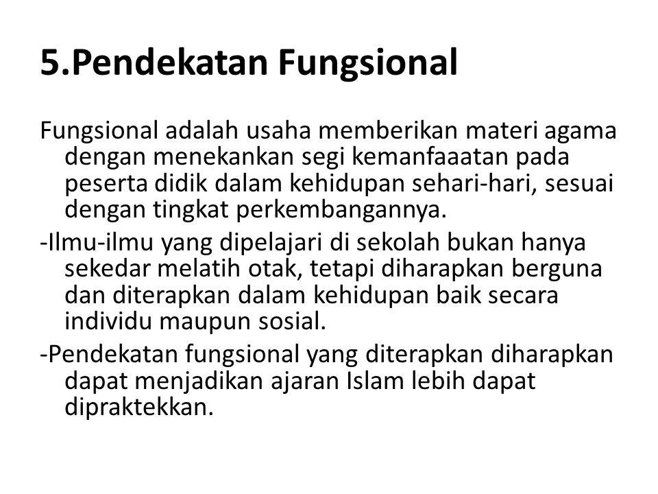 5.Pendekatan Fungsional Fungsional adalah usaha memberikan materi agama dengan menekankan segi kemanfaaatan pada peserta didik dalam kehidupan sehari-