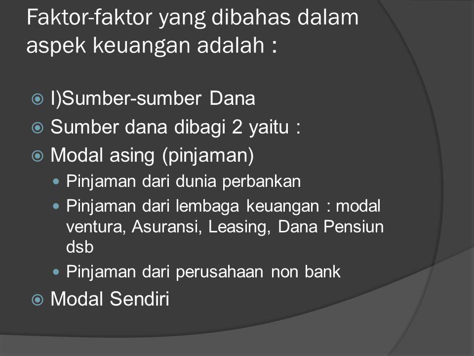 Faktor-faktor yang dibahas dalam aspek keuangan adalah :  I)Sumber-sumber Dana  Sumber dana dibagi 2 yaitu :  Modal asing (pinjaman) Pinjaman dari dunia perbankan Pinjaman dari lembaga keuangan : modal ventura, Asuransi, Leasing, Dana Pensiun dsb Pinjaman dari perusahaan non bank  Modal Sendiri