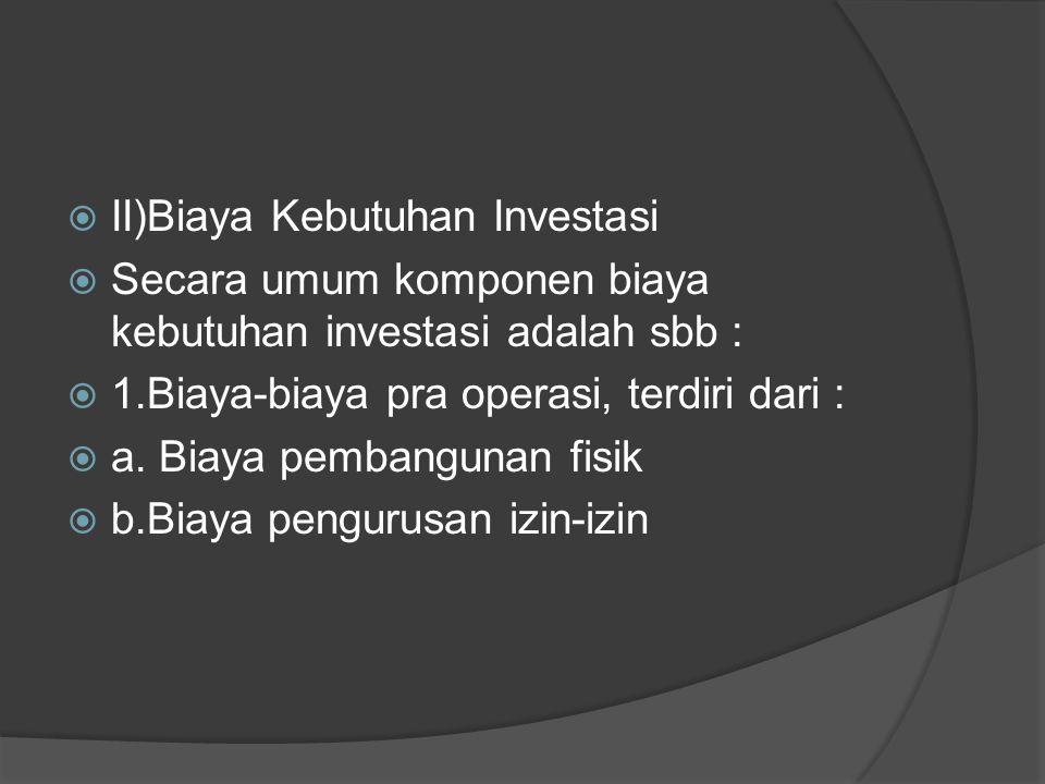  II)Biaya Kebutuhan Investasi  Secara umum komponen biaya kebutuhan investasi adalah sbb :  1.Biaya-biaya pra operasi, terdiri dari :  a.
