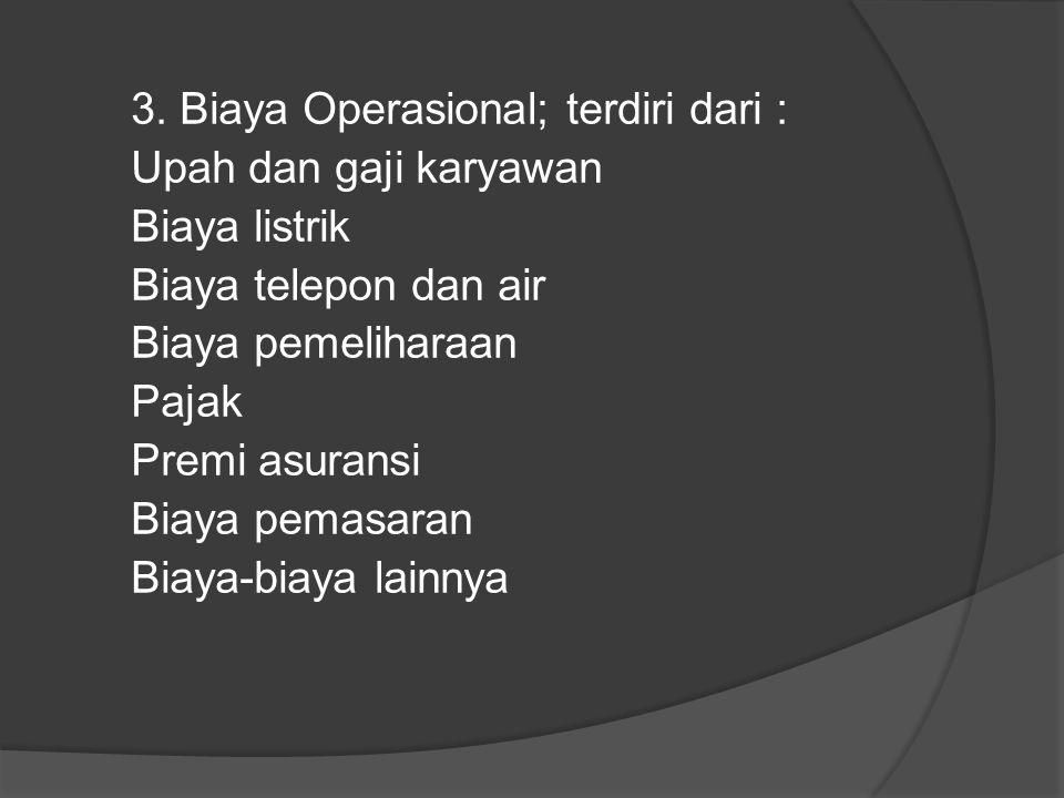 3. Biaya Operasional; terdiri dari : Upah dan gaji karyawan Biaya listrik Biaya telepon dan air Biaya pemeliharaan Pajak Premi asuransi Biaya pemasara