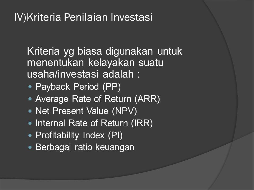 IV)Kriteria Penilaian Investasi Kriteria yg biasa digunakan untuk menentukan kelayakan suatu usaha/investasi adalah : Payback Period (PP) Average Rate of Return (ARR) Net Present Value (NPV) Internal Rate of Return (IRR) Profitability Index (PI) Berbagai ratio keuangan