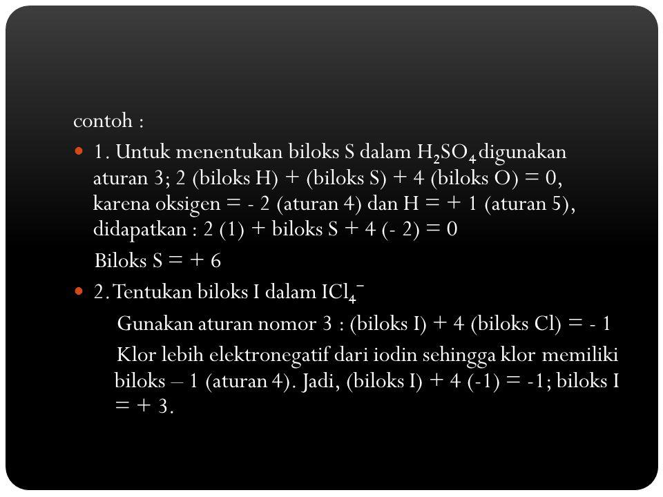 contoh : 1. Untuk menentukan biloks S dalam H 2 SO 4 digunakan aturan 3; 2 (biloks H) + (biloks S) + 4 (biloks O) = 0, karena oksigen = - 2 (aturan 4)