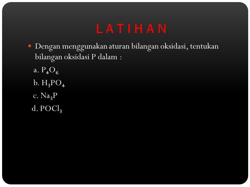 L A T I H A N Dengan menggunakan aturan bilangan oksidasi, tentukan bilangan oksidasi P dalam : a. P 4 O 6 b. H 3 PO 4 c. Na 3 P d. POCl 3