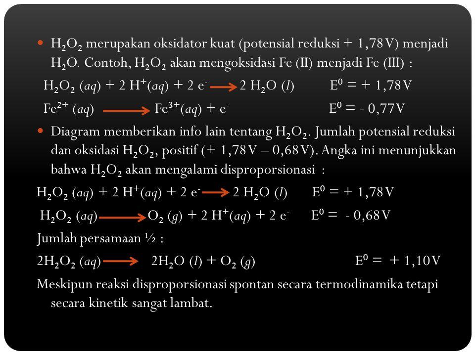 H 2 O 2 merupakan oksidator kuat (potensial reduksi + 1,78 V) menjadi H 2 O. Contoh, H 2 O 2 akan mengoksidasi Fe (II) menjadi Fe (III) : H 2 O 2 (aq)