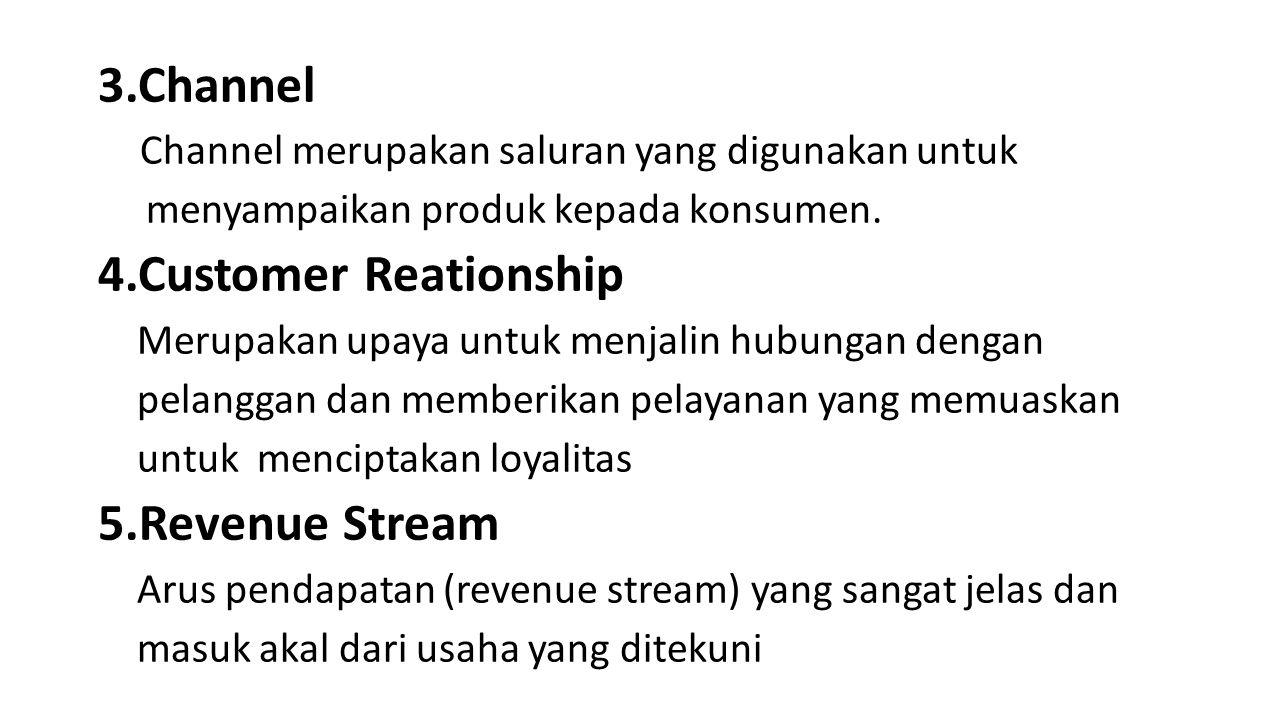 3.Channel Channel merupakan saluran yang digunakan untuk menyampaikan produk kepada konsumen. 4.Customer Reationship Merupakan upaya untuk menjalin hu