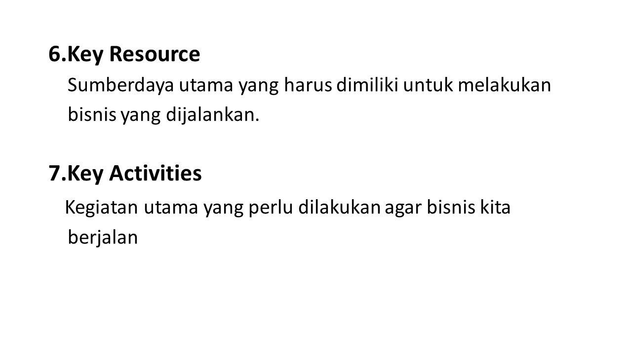6.Key Resource Sumberdaya utama yang harus dimiliki untuk melakukan bisnis yang dijalankan. 7.Key Activities Kegiatan utama yang perlu dilakukan agar