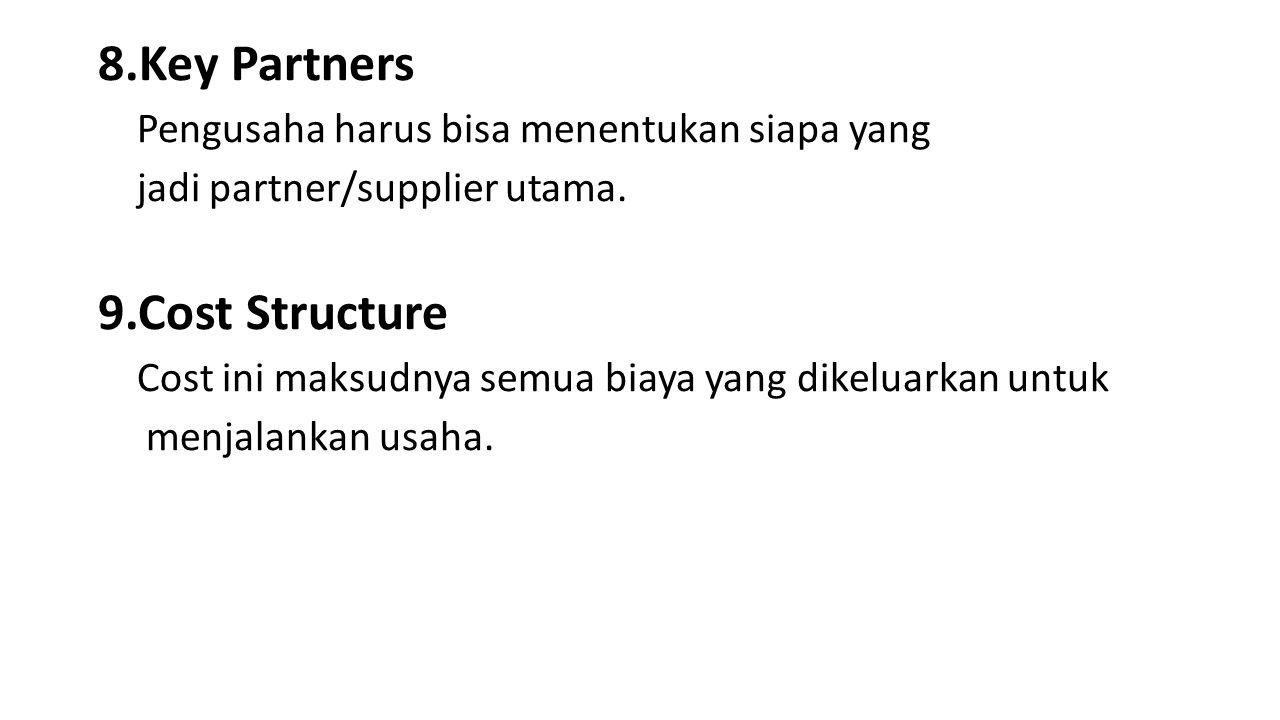 8.Key Partners Pengusaha harus bisa menentukan siapa yang jadi partner/supplier utama. 9.Cost Structure Cost ini maksudnya semua biaya yang dikeluarka