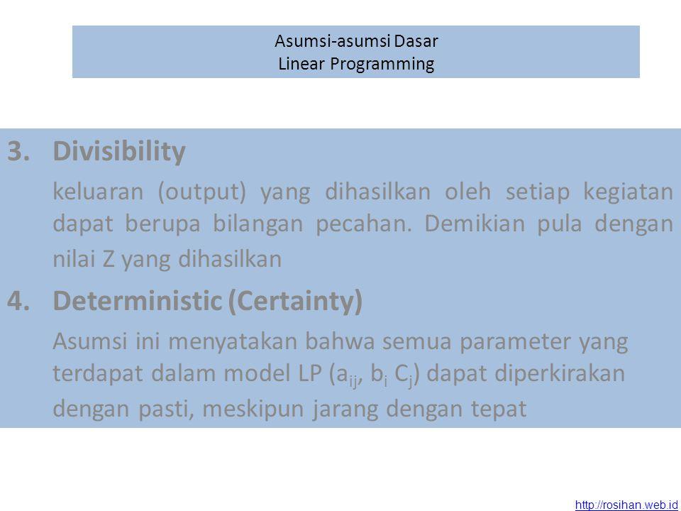 http://rosihan.web.id Asumsi-asumsi Dasar Linear Programming 3.Divisibility keluaran (output) yang dihasilkan oleh setiap kegiatan dapat berupa bilangan pecahan.