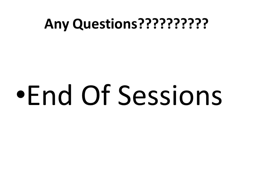 Any Questions?????????? End Of Sessions