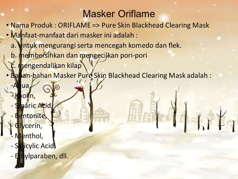 Masker Oriflame Nama Produk : ORIFLAME => Pure Skin Blackhead Clearing Mask Manfaat-manfaat dari masker ini adalah : a. Untuk mengurangi serta mencega