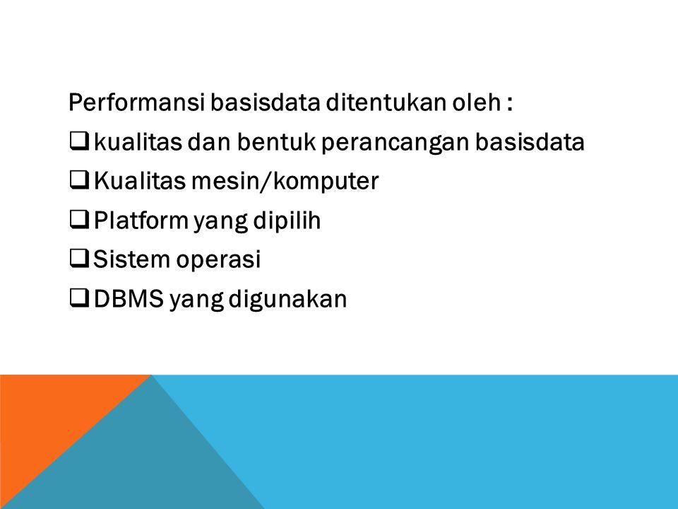 Performansi basisdata ditentukan oleh :  kualitas dan bentuk perancangan basisdata  Kualitas mesin/komputer  Platform yang dipilih  Sistem operasi