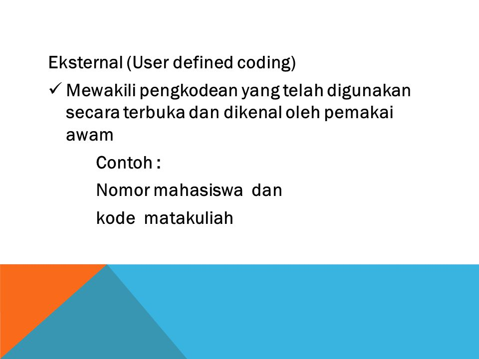 Eksternal (User defined coding) Mewakili pengkodean yang telah digunakan secara terbuka dan dikenal oleh pemakai awam Contoh : Nomor mahasiswa dan kod
