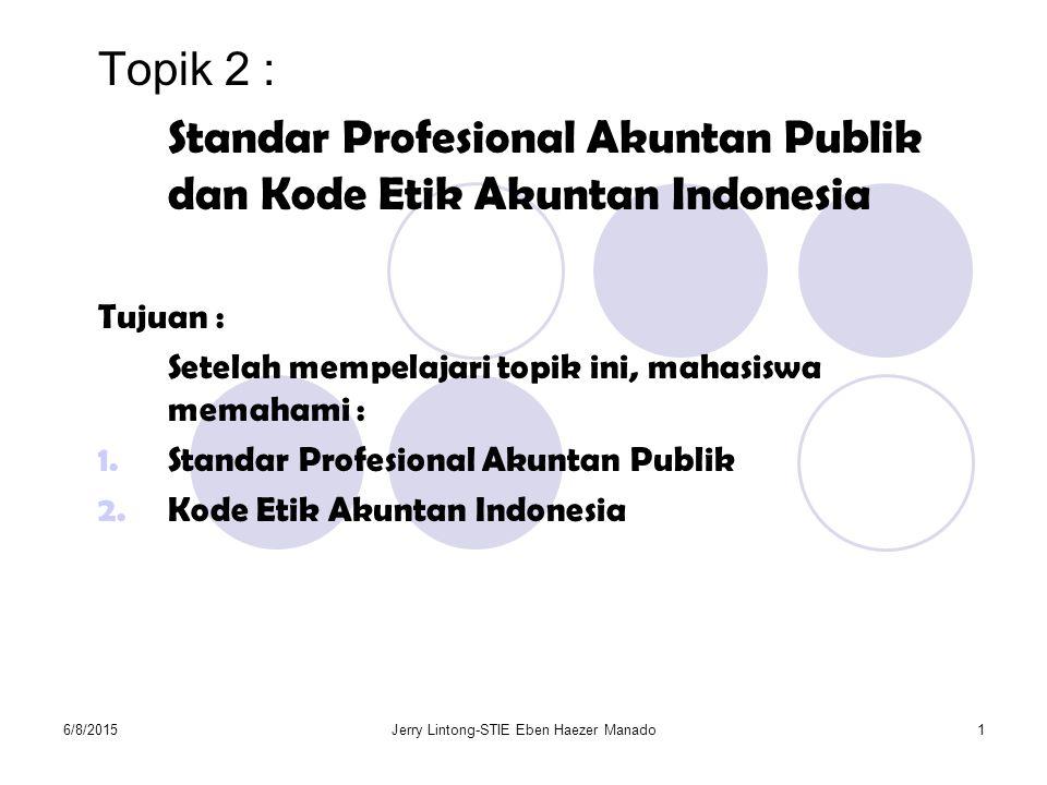 6/8/2015Jerry Lintong-STIE Eben Haezer Manado1 Topik 2 : Standar Profesional Akuntan Publik dan Kode Etik Akuntan Indonesia Tujuan : Setelah mempelaja