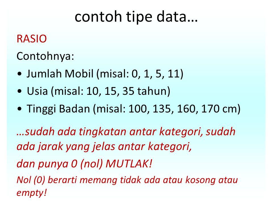 contoh tipe data… RASIO Contohnya: Jumlah Mobil (misal: 0, 1, 5, 11) Usia (misal: 10, 15, 35 tahun) Tinggi Badan (misal: 100, 135, 160, 170 cm) …sudah ada tingkatan antar kategori, sudah ada jarak yang jelas antar kategori, dan punya 0 (nol) MUTLAK.