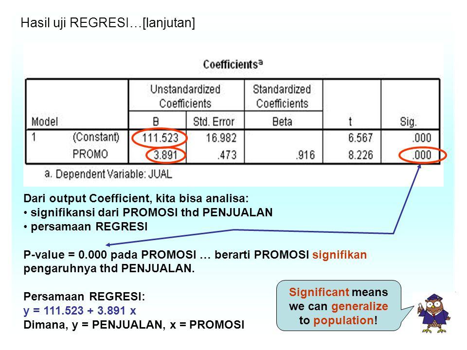 Hasil uji REGRESI…[lanjutan] Dari output Coefficient, kita bisa analisa: signifikansi dari PROMOSI thd PENJUALAN persamaan REGRESI P-value = 0.000 pada PROMOSI … berarti PROMOSI signifikan pengaruhnya thd PENJUALAN.