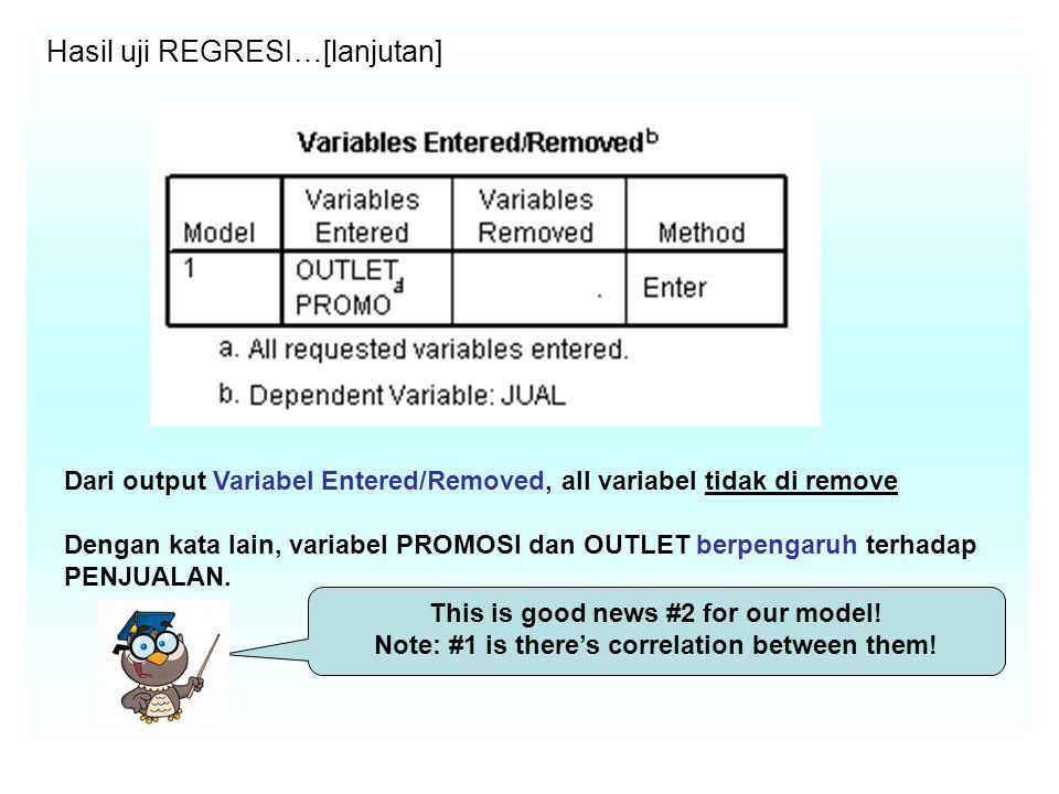 Hasil uji REGRESI…[lanjutan] Dari output Variabel Entered/Removed, all variabel tidak di remove Dengan kata lain, variabel PROMOSI dan OUTLET berpengaruh terhadap PENJUALAN.
