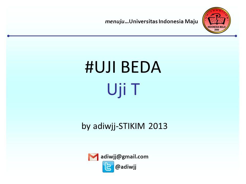 #UJI BEDA Uji T by adiwjj-STIKIM 2013 adiwjj@gmail.com @adiwjj menuju…Universitas Indonesia Maju
