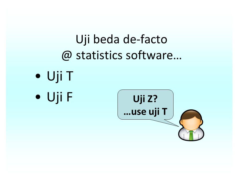 Uji beda de-facto @ statistics software… Uji T Uji F Uji Z? …use uji T