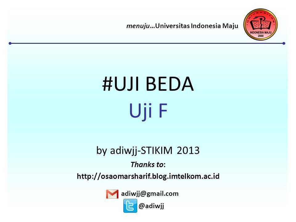 #UJI BEDA Uji F by adiwjj-STIKIM 2013 adiwjj@gmail.com @adiwjj menuju…Universitas Indonesia Maju Thanks to: http://osaomarsharif.blog.imtelkom.ac.id