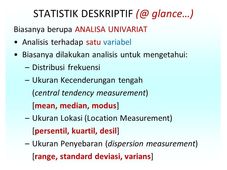 STATISTIK DESKRIPTIF (@ glance…) Biasanya berupa ANALISA UNIVARIAT Analisis terhadap satu variabel Biasanya dilakukan analisis untuk mengetahui: –Distribusi frekuensi –Ukuran Kecenderungan tengah (central tendency measurement) [mean, median, modus] –Ukuran Lokasi (Location Measurement) [persentil, kuartil, desil] –Ukuran Penyebaran (dispersion measurement) [range, standard deviasi, varians]
