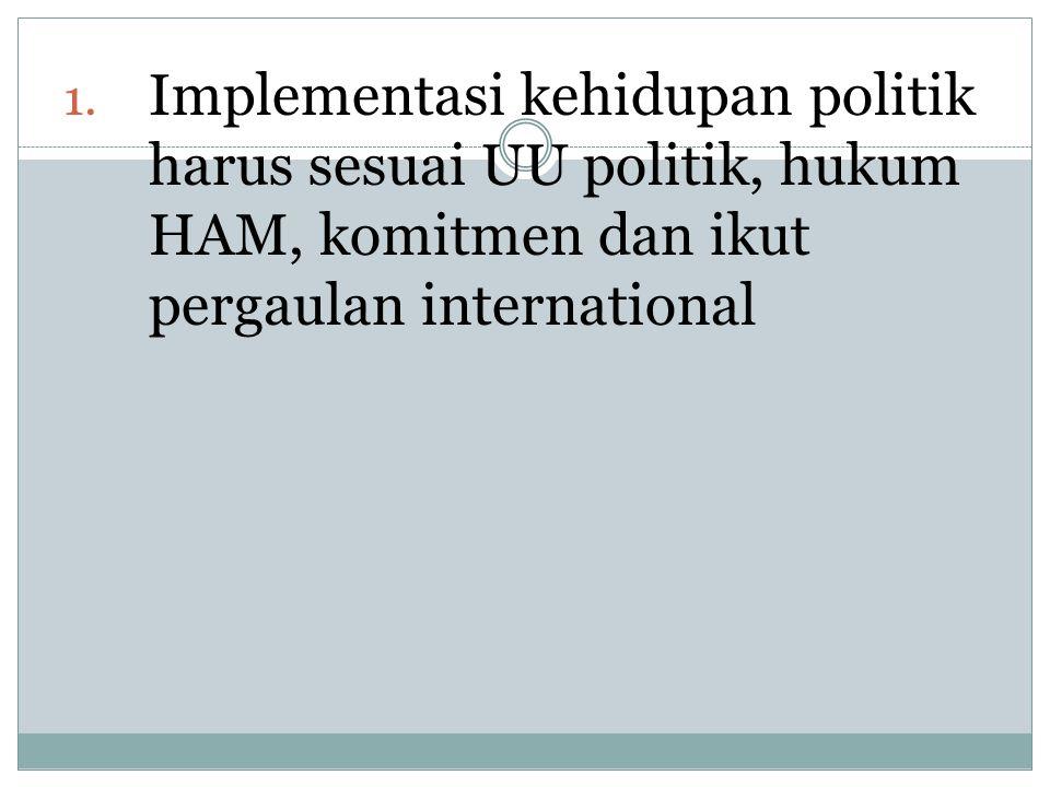 1. Implementasi kehidupan politik harus sesuai UU politik, hukum HAM, komitmen dan ikut pergaulan international
