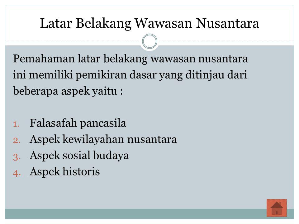 Latar Belakang Wawasan Nusantara Pemahaman latar belakang wawasan nusantara ini memiliki pemikiran dasar yang ditinjau dari beberapa aspek yaitu : 1.
