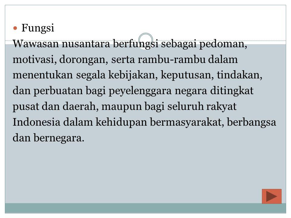 Fungsi Wawasan nusantara berfungsi sebagai pedoman, motivasi, dorongan, serta rambu-rambu dalam menentukan segala kebijakan, keputusan, tindakan, dan perbuatan bagi peyelenggara negara ditingkat pusat dan daerah, maupun bagi seluruh rakyat Indonesia dalam kehidupan bermasyarakat, berbangsa dan bernegara.