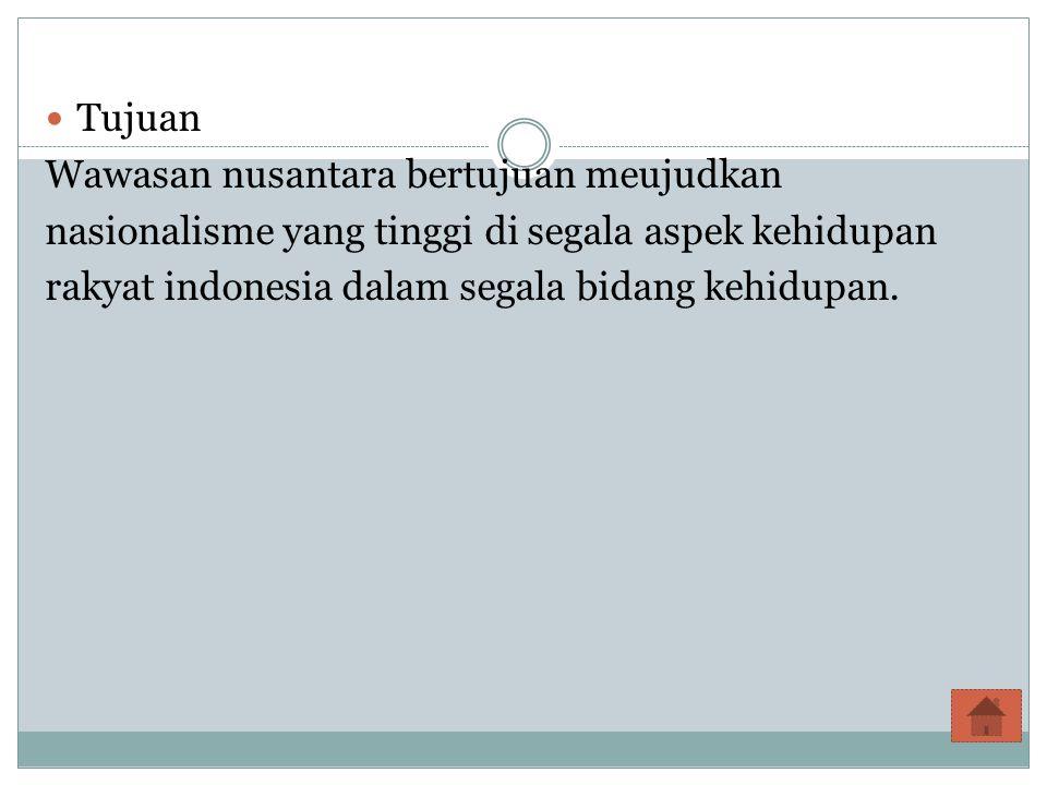 Tujuan Wawasan nusantara bertujuan meujudkan nasionalisme yang tinggi di segala aspek kehidupan rakyat indonesia dalam segala bidang kehidupan.