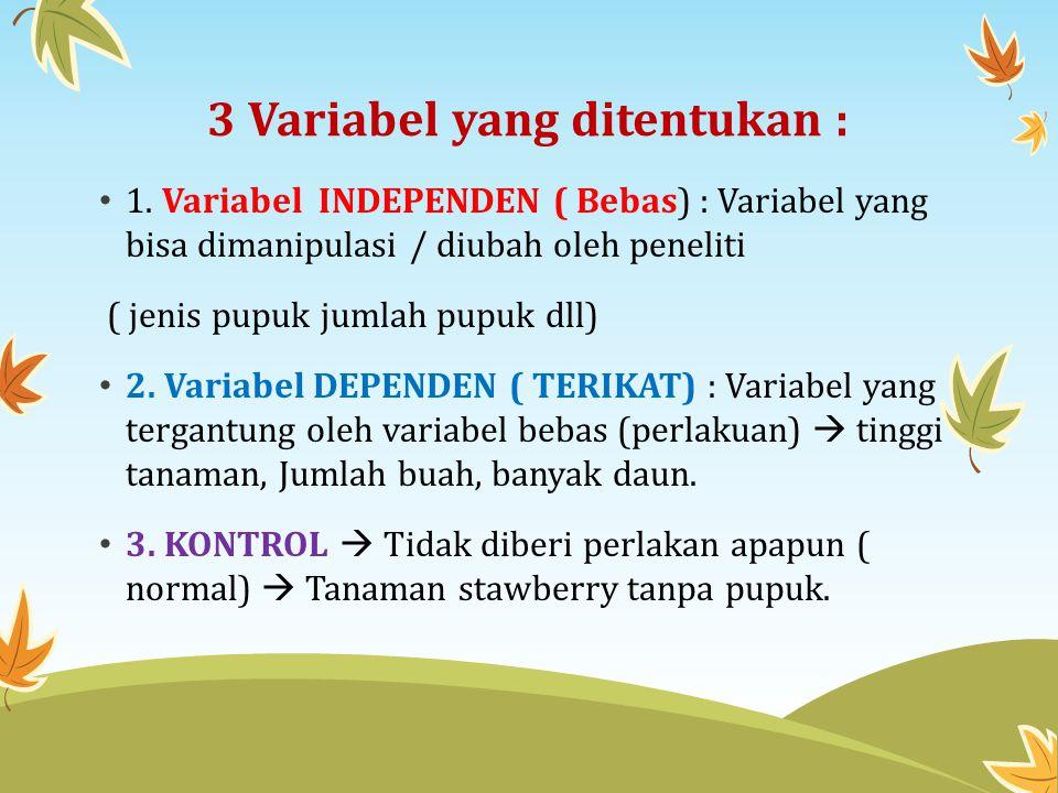3 Variabel yang ditentukan : 1. Variabel INDEPENDEN ( Bebas) : Variabel yang bisa dimanipulasi / diubah oleh peneliti ( jenis pupuk jumlah pupuk dll)