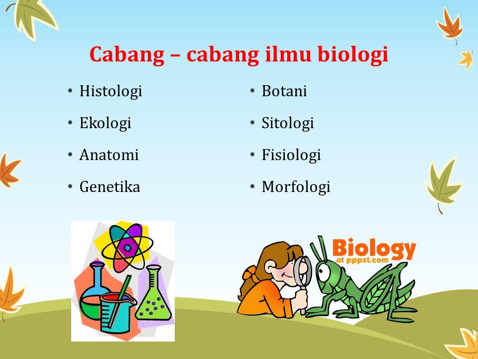 Cabang – cabang ilmu biologi Histologi Ekologi Anatomi Genetika Botani Sitologi Fisiologi Morfologi