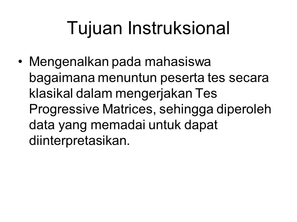 Tujuan Instruksional Mengenalkan pada mahasiswa bagaimana menuntun peserta tes secara klasikal dalam mengerjakan Tes Progressive Matrices, sehingga di