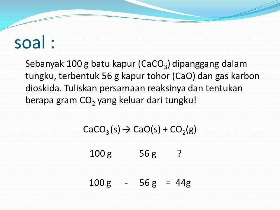 soal : Sebanyak 100 g batu kapur (CaCO 3 ) dipanggang dalam tungku, terbentuk 56 g kapur tohor (CaO) dan gas karbon dioskida. Tuliskan persamaan reaks
