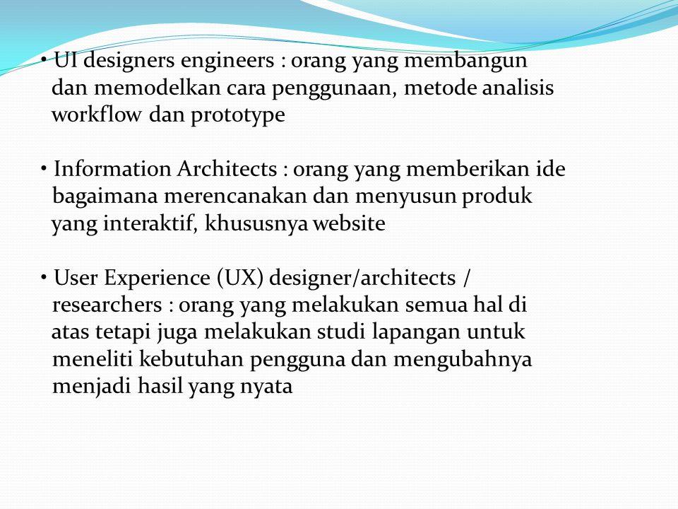 UI designers engineers : orang yang membangun dan memodelkan cara penggunaan, metode analisis workflow dan prototype Information Architects : orang ya