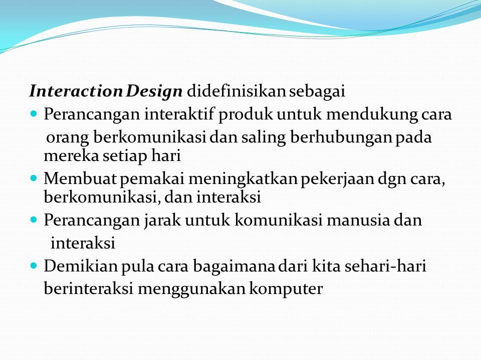 Interaction Design didefinisikan sebagai Perancangan interaktif produk untuk mendukung cara orang berkomunikasi dan saling berhubungan pada mereka set