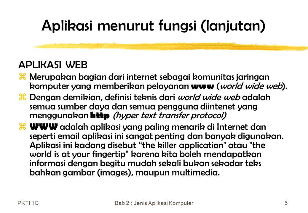 PKTI 1CBab 2 : Jenis Aplikasi Komputer6 Aplikasi menurut fungsi (lanjutan) APLIKASI WEB (lanjutan) zDalam aplikasi ini banyak kemudahan yang dapat dilakukan seperti: y memesan atau membeli suatu barang secara online y mendaftar secara online y mencapai multimedia, dlsb.