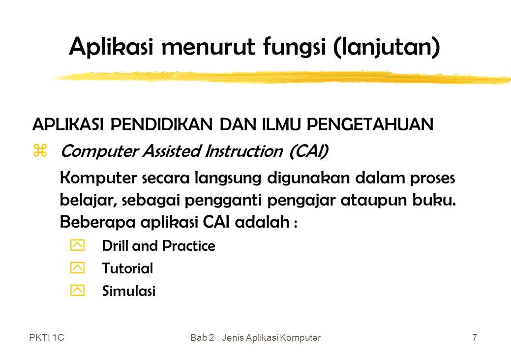 PKTI 1CBab 2 : Jenis Aplikasi Komputer8 Aplikasi menurut fungsi (lanjutan) APLIKASI PENDIDIKAN DAN ILMU PENGETAHUAN (lanjutan) zComputer Managed Instruction (CMI) Para pengajar memanfaatkan komputer untuk merencanakan kuliah, disesuaikan dengan kondisi para siswa, yang terdiri dari acara belajar dengan bantuan komputer, membaca, dan ujian.