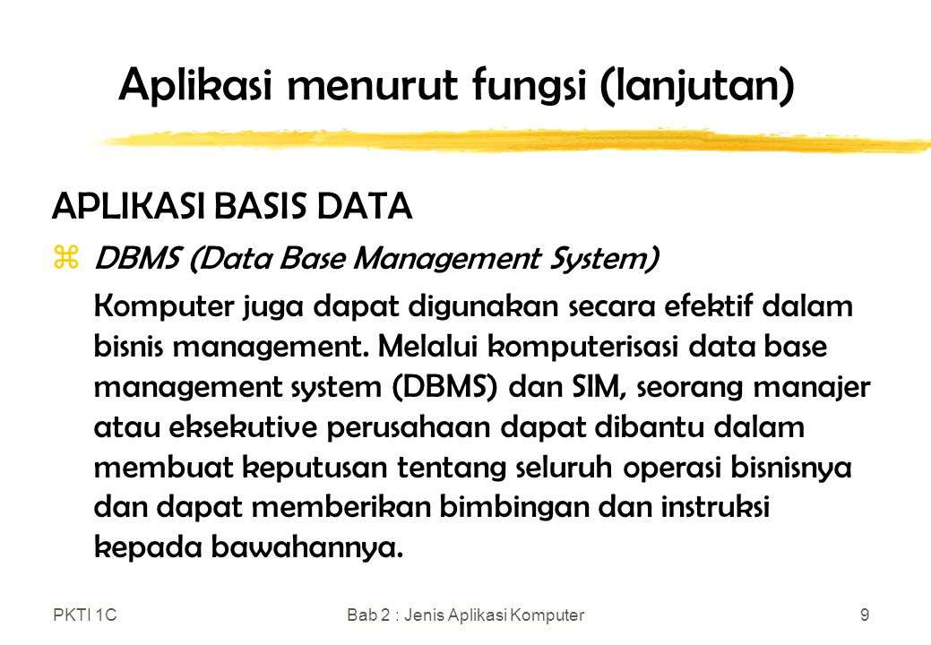 PKTI 1CBab 2 : Jenis Aplikasi Komputer10 Aplikasi menurut fungsi (lanjutan) APLIKASI BISNIS zSetiap bisnis, besar atau kecil, memproses sejumlah data yang besar dalam operasi hariannya.