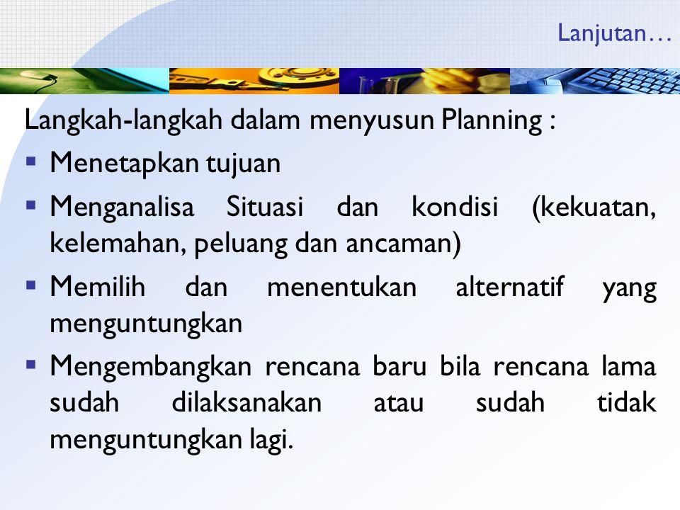 Lanjutan… Langkah-langkah dalam menyusun Planning :  Menetapkan tujuan  Menganalisa Situasi dan kondisi (kekuatan, kelemahan, peluang dan ancaman) 