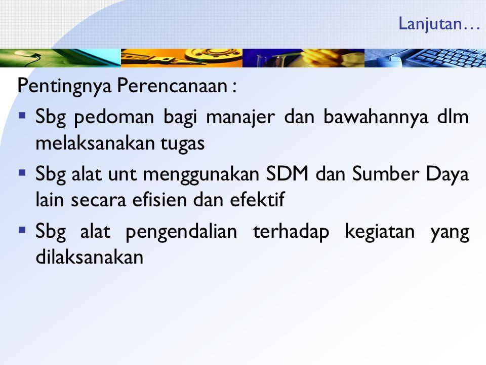 Lanjutan… Pentingnya Perencanaan :  Sbg pedoman bagi manajer dan bawahannya dlm melaksanakan tugas  Sbg alat unt menggunakan SDM dan Sumber Daya lai