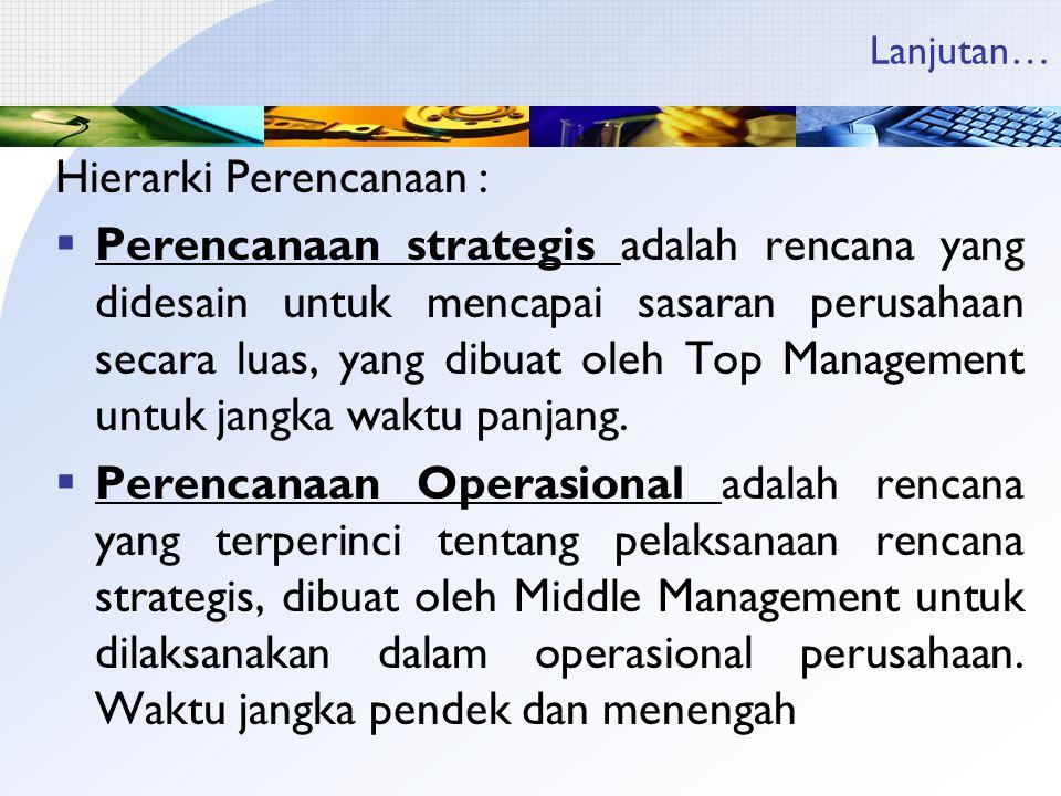 Lanjutan… Hierarki Perencanaan :  Perencanaan strategis adalah rencana yang didesain untuk mencapai sasaran perusahaan secara luas, yang dibuat oleh Top Management untuk jangka waktu panjang.