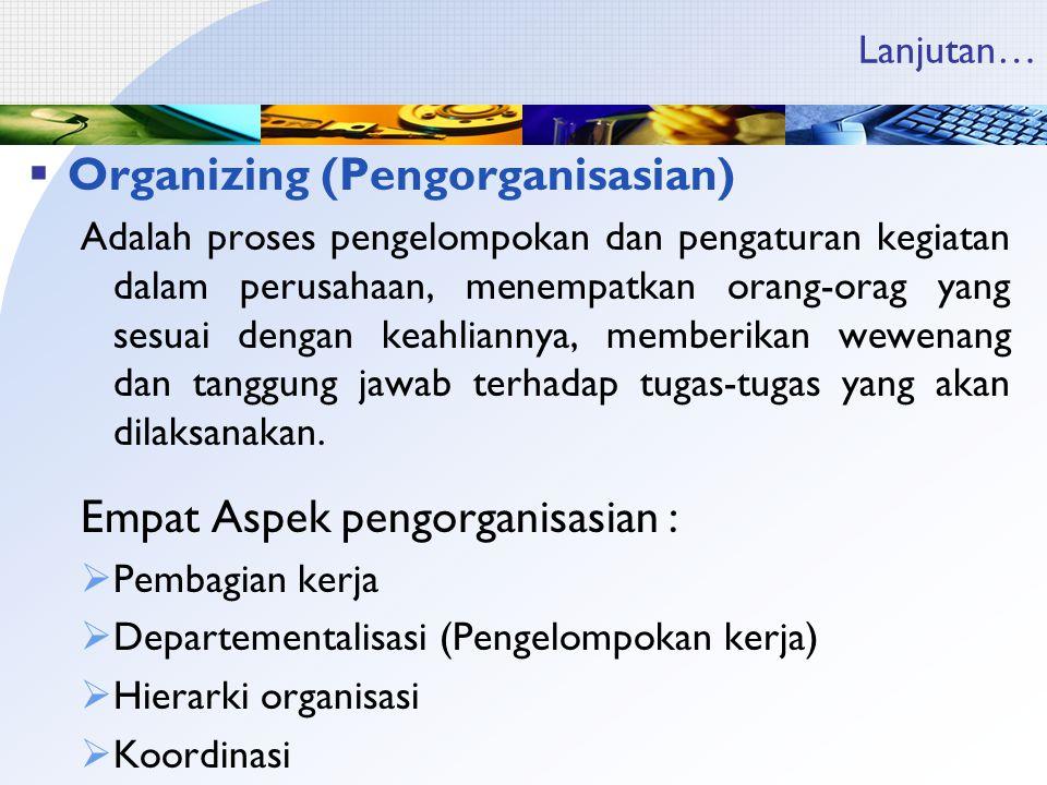 Lanjutan…  Organizing (Pengorganisasian) Adalah proses pengelompokan dan pengaturan kegiatan dalam perusahaan, menempatkan orang-orag yang sesuai dengan keahliannya, memberikan wewenang dan tanggung jawab terhadap tugas-tugas yang akan dilaksanakan.