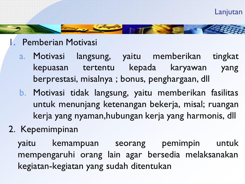 Lanjutan 1.Pemberian Motivasi a.Motivasi langsung, yaitu memberikan tingkat kepuasan tertentu kepada karyawan yang berprestasi, misalnya ; bonus, penghargaan, dll b.Motivasi tidak langsung, yaitu memberikan fasilitas untuk menunjang ketenangan bekerja, misal; ruangan kerja yang nyaman,hubungan kerja yang harmonis, dll 2.